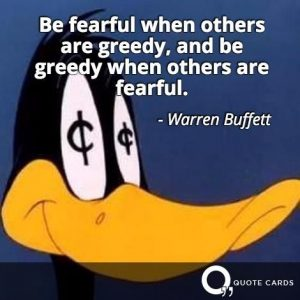 Be fearful when others are greedy, and be greedy when others are fearful - warren buffet